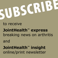 SUBSCRIBE JointHealth™ express - breaking news on arthritis. JointHealth™ monthly - online/print newsletter.